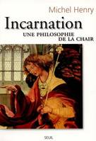 Incarnation / une philosophie de la chair, une philosophie de la chair