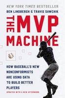 The MVP Machine, How Baseball's New Nonconformists Are Using Data to Build Better Playe
