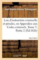Lois d'instruction criminelle et pénales ou Appendice aux Codes criminels. Tome 3. Partie 2