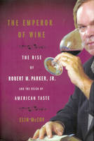 The Emperor of Wine, The Rise of Robert M. Parker, Jr. and the Reign of American Taste