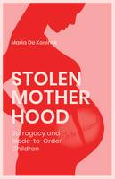 Stolen Motherhood, Surrogacy and Made-to-Order Children