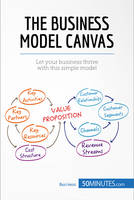 The Business Model Canvas, Let your business thrive with this simple model