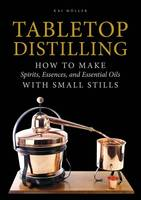 Tabletop Distilling, How to Make Spirits, Essences, and Essential Oils with Small Stills