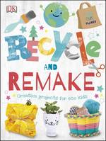 Recycle and Remake, Creative Projects for Eco Kids