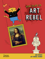 HOW TO BE AN ART REBEL /ANGLAIS