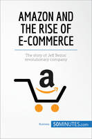 Amazon and the Rise of E-commerce, The story of Jeff Bezos' revolutionary company
