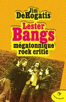 Lester Bangs / mégatonnique rock critic, mégatonnique rock critic