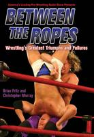Between the Ropes, Wrestling's Greatest Triumphs and Failures