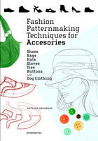 Fashion Patternmaking Techniques for Accessories - Shoes, Bags, Hats, Gloves, Ties, Buttons, and Dog