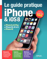 Le guide pratique iPhone et iOS 8, iPhone 6 et 6 Plus - iPhone 5S, 5C et 5 - iPhone 4S - Débutant ou expert, un guide pour tous