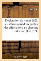Déclaration du 4 mai 1621, establissement d'un greffier des affirmations en chacune eslection, du Royaume avec pouvoir de recevoir les droicts de vérification et signature de roolles des esleus