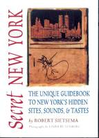 Secret New York, The Unique Guidebook to New York's Hidden Sites, Sounds, and Tastes