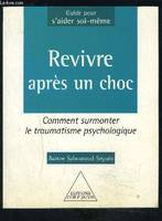 REVIVRE APRES UN CHOC, comment surmonter le traumatisme psychologique