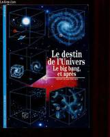 LE DESTIN DE L'UNIVERS - LE BIG BANG, ET APRES, le Big Bang, et après