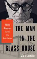 The Man in the Glass House, Philip Johnson, Architect of the Modern Century