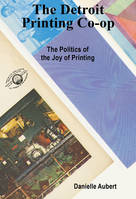 THE DETROIT PRINTING CO-OP : THE POLITICS OF THE JOY OF PRINTING /ANGLAIS