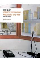 Mike Kelley, interviews, conversations, and chit-chat, 1986-2004, with AA Bronson, Larry Clark, Kim Gordon, Thurston Moore, Jutta Koether, Harmony Korine, Tony Oursler, Richard Prince, Jim Shaw, Michael Smith, Jeffrey Sconce, John Waters, and John C. W...