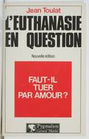 L'euthanasie en question : Faut, faut-il tuer par amour ?