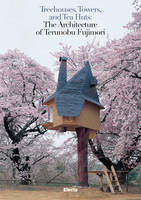 Treehouses, Towers, And Tea Huts The Architecture Of Terunobu Fujimori /Anglais