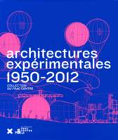 [La collection Art & architecture du FRAC Centre], Architectures expérimentales / 1950-2012 - seconde ed. augmentée, collection du FRAC Centre