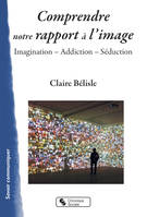 COMPRENDRE NOTRE RAPPORT A L'IMAGE - IMAGINATION - ADDICTION - SEDUCTION