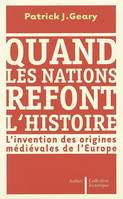 Quand les nations refont l'histoire  : L'invention des origines médiévales de l'Europe, l'invention des origines médiévales de l'Europe