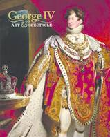 GEORGE IV ART AND SPECTACLE /ANGLAIS