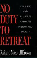 No Duty to Retreat: Violence and Values in American History and Societ