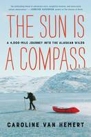 The Sun Is a Compass, A 4,000-Mile Journey into the Alaskan Wilds