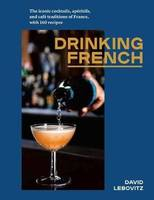 Drinking French (Anglais), The Iconic Cocktails, Ap ritifs, and Caf Traditions of France, with 160 Recipes