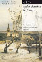 A Life Under Russian Serfdom, The Memoirs of Savva Dmitrievich Purlevskii, 1800-1868