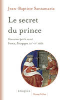 Le secret du prince, Gouverner par le secret - France-Bourgogne XIIIe-XVe siècle