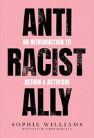 ANTI RACIST ALLY: AN INTRODUCTION TO ACTION & ACTIVISM