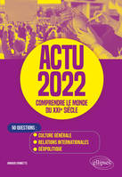 ACTU 2022 - COMPRENDRE LE MONDE DU XXIE SIECLE - 50 QUESTIONS : CULTURE GENERALE, RELATIONS INTERNAT