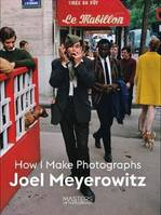 JOEL MEYEROWITZ HOW I MAKE PHOTOGRAPHS /ANGLAIS