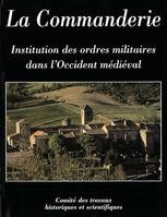La Commanderie, institution des ordres militaires dans l'Occident médiéval, [1er Colloque international du Larzac templier et hospitalier, octobre 2000 à Sainte-Eulalie-de-Cernon]