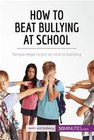 How to Beat Bullying at School, Simple steps to put an end to bullying