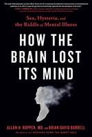How the Brain Lost Its Mind, Sex, Hysteria, and the Riddle of Mental Illness