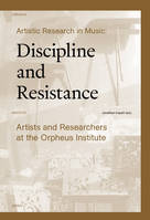Artistic Research in Music: Discipline and Resistance, Artists and Researchers at the Orpheus Institute