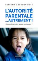 L'AUTORITE PARENTALE... AUTREMENT ! - COMMENT REPRENDRE LA MAIN SEREINEMENT