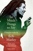 So much things to say / l'histoire orale de Bob Marley