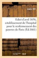 Edict du Roy d'avril 1656, portant establissement de l'hospital general, pour le renfermement des pauvres mandians de la ville et faux-bourgs de Paris