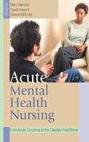Acute Mental Health Nursing, From Acute Concerns to the Capable Practitioner