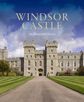 WINDSOR CASTLE: AN ILLUSTRATED HISTORY /ANGLAIS