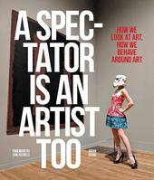 A SPECTATOR IS AN ARTIST TOO: HOW WE LOOK AT ART, HOW WE BEHAVE AROUND ART /ANGLAIS