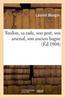 Toulon, sa rade, son port, son arsenal, son ancien bagne