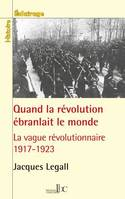 QUAND LA REVOLUTION EBRANLAIT LE MONDE - LA VAGUE REVOLUTIONNAIRE 1917-1923