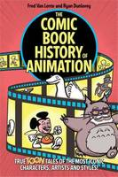 The Comic Book History of Animation: True Toon Tales of the Most Iconic Characters,Artists and Style