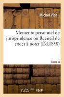 Memento personnel de jurisprudence ou Recueil de codes à noter. Tome 4, Code Napoléon, code de procédure civile, code de commerce, code d'instruction criminelle, code pénal