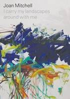JOAN MITCHELL I CARRY MY LANDSCAPES AROUND WITH ME /ANGLAIS